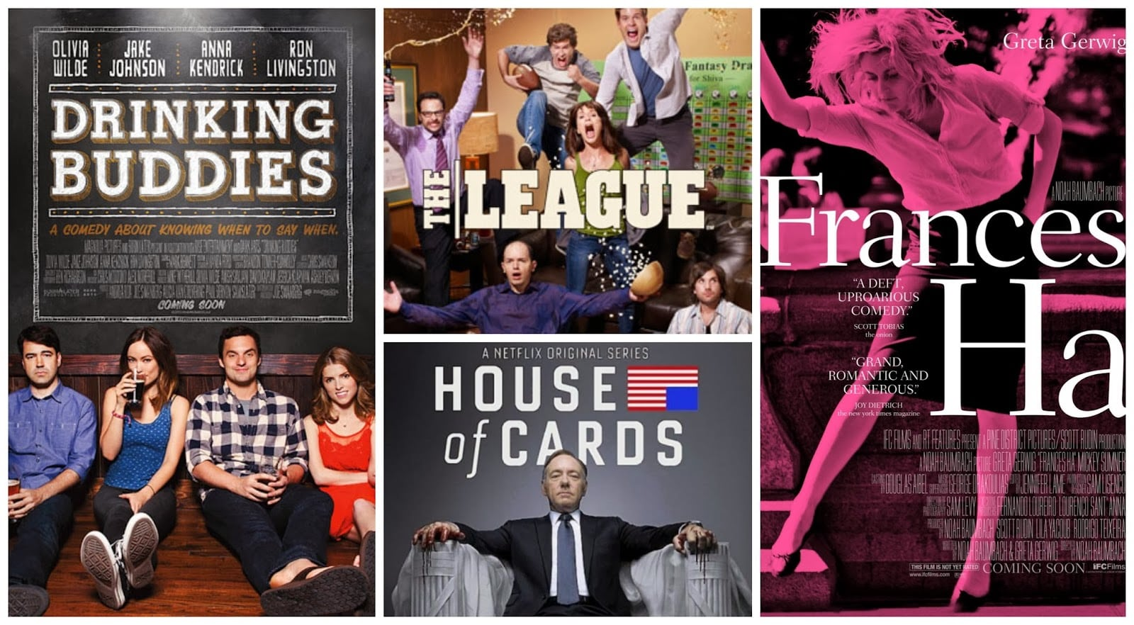 Drinking Buddies - The League - House of Cards - Frances Ha