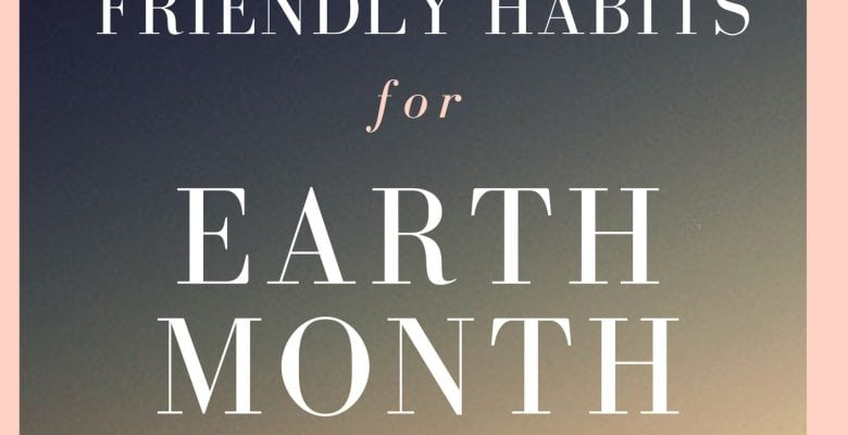 6 Eco-Friendly Habits for Earth Month and Beyond